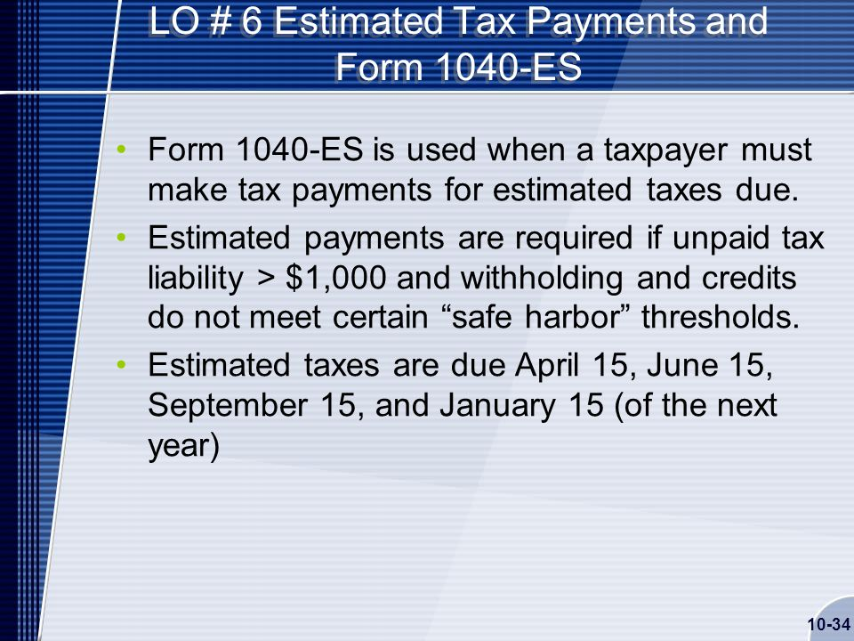 10-34 LO # 6 Estimated Tax Payments and Form 1040-ES Form 1040-ES is used when a taxpayer must make tax payments for estimated taxes due.