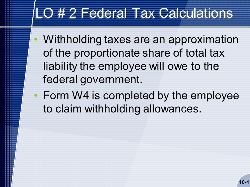 10-4 LO # 2 Federal Tax Calculations Withholding taxes are an approximation of the proportionate share of total tax liability the employee will owe to the federal government.