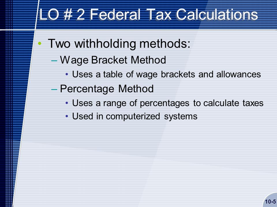 10-5 LO # 2 Federal Tax Calculations Two withholding methods: –Wage Bracket Method Uses a table of wage brackets and allowances –Percentage Method Uses a range of percentages to calculate taxes Used in computerized systems