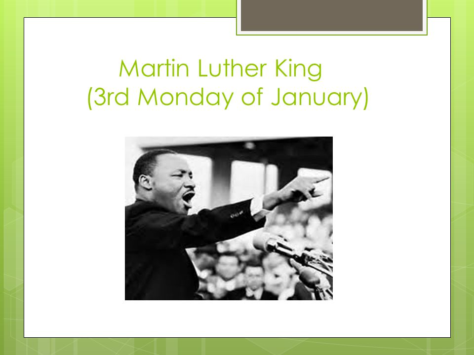 Martin Luther King (3rd Monday of January)