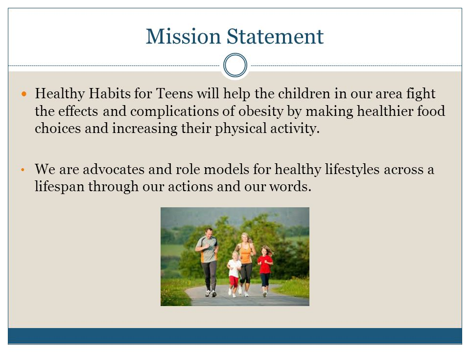Mission Statement Healthy Habits for Teens will help the children in our area fight the effects and complications of obesity by making healthier food choices and increasing their physical activity.