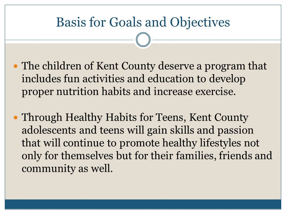 Basis for Goals and Objectives The children of Kent County deserve a program that includes fun activities and education to develop proper nutrition habits and increase exercise.