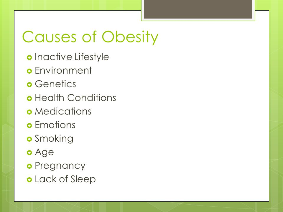 Causes of Obesity  Inactive Lifestyle  Environment  Genetics  Health Conditions  Medications  Emotions  Smoking  Age  Pregnancy  Lack of Sleep