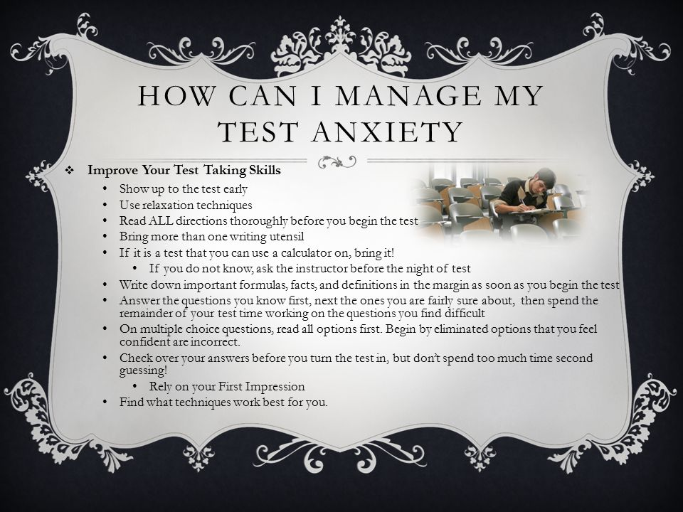 HOW CAN I MANAGE MY TEST ANXIETY  Improve Your Test Taking Skills Show up to the test early Use relaxation techniques Read ALL directions thoroughly before you begin the test Bring more than one writing utensil If it is a test that you can use a calculator on, bring it.