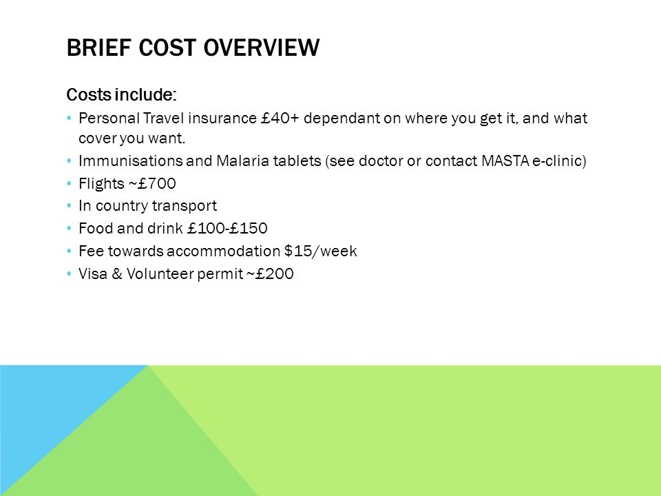 BRIEF COST OVERVIEW Costs include: Personal Travel insurance £40+ dependant on where you get it, and what cover you want.