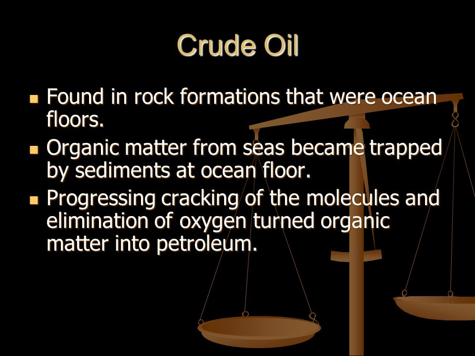 Crude Oil Found in rock formations that were ocean floors.