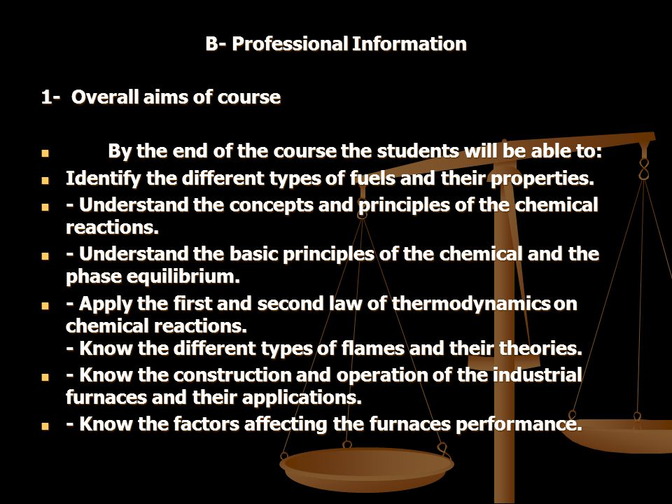 B- Professional Information 1- Overall aims of course By the end of the course the students will be able to: By the end of the course the students will be able to: Identify the different types of fuels and their properties.