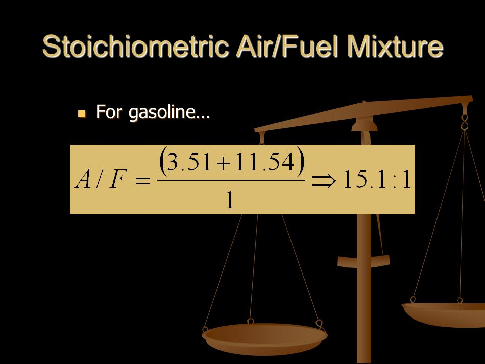 Stoichiometric Air/Fuel Mixture For gasoline… For gasoline…
