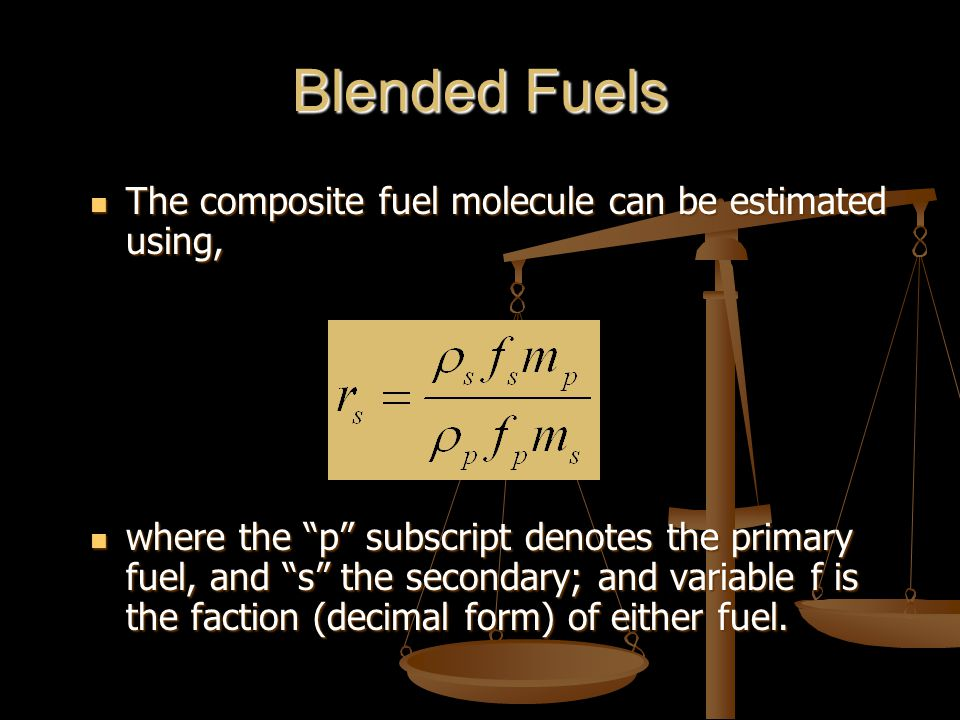 Blended Fuels The composite fuel molecule can be estimated using, The composite fuel molecule can be estimated using, where the p subscript denotes the primary fuel, and s the secondary; and variable f is the faction (decimal form) of either fuel.