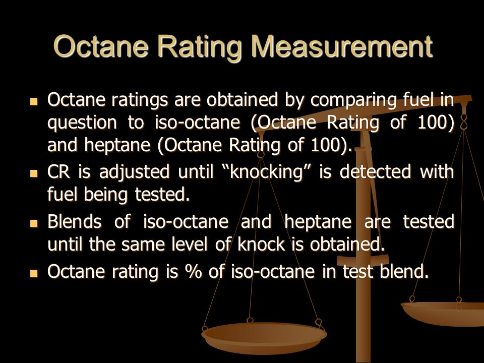 Octane Rating Measurement Octane ratings are obtained by comparing fuel in question to iso-octane (Octane Rating of 100) and heptane (Octane Rating of 100).