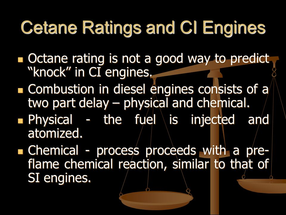 Cetane Ratings and CI Engines Octane rating is not a good way to predict knock in CI engines.