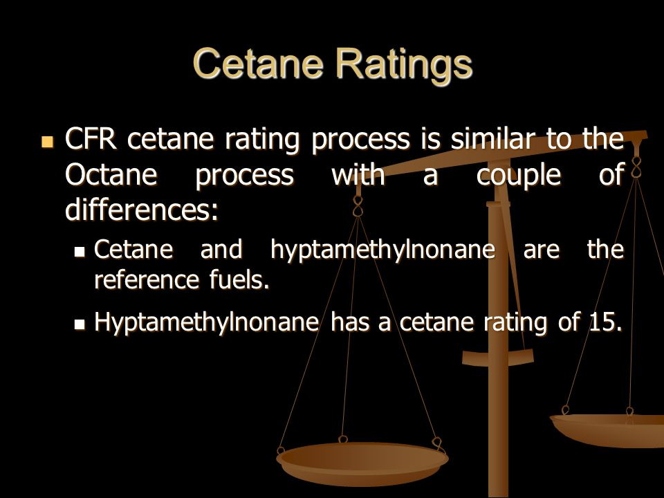 Cetane Ratings CFR cetane rating process is similar to the Octane process with a couple of differences: CFR cetane rating process is similar to the Octane process with a couple of differences: Cetane and hyptamethylnonane are the reference fuels.