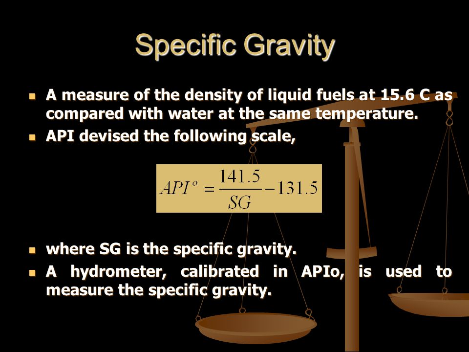 Specific Gravity A measure of the density of liquid fuels at 15.6 C as compared with water at the same temperature.