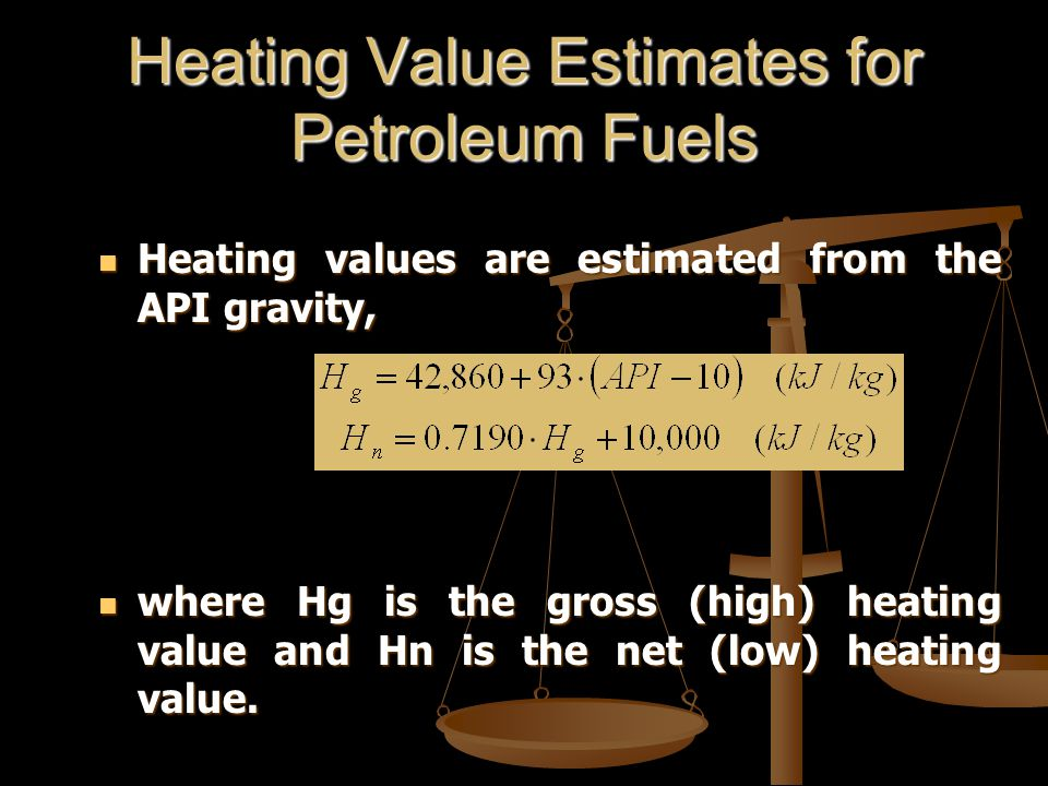 Heating Value Estimates for Petroleum Fuels Heating values are estimated from the API gravity, Heating values are estimated from the API gravity, where Hg is the gross (high) heating value and Hn is the net (low) heating value.