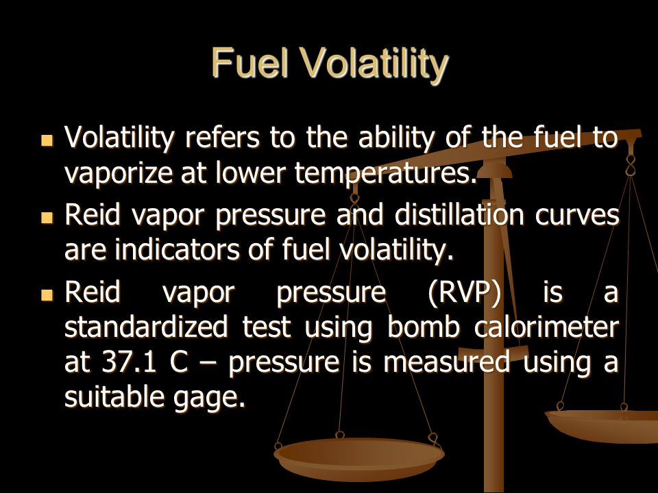 Fuel Volatility Volatility refers to the ability of the fuel to vaporize at lower temperatures.