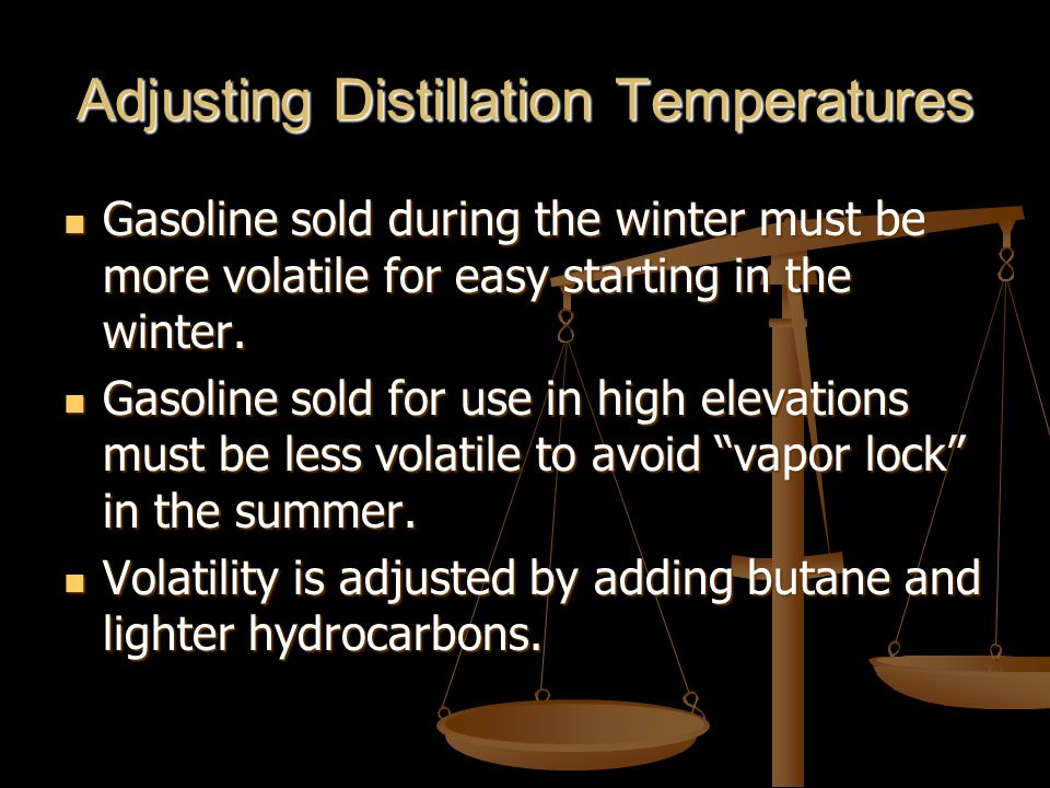 Adjusting Distillation Temperatures Gasoline sold during the winter must be more volatile for easy starting in the winter.