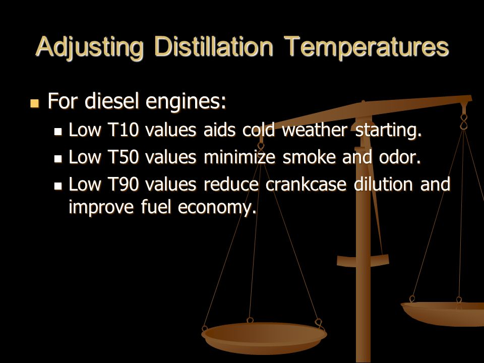Adjusting Distillation Temperatures For diesel engines: For diesel engines: Low T10 values aids cold weather starting.
