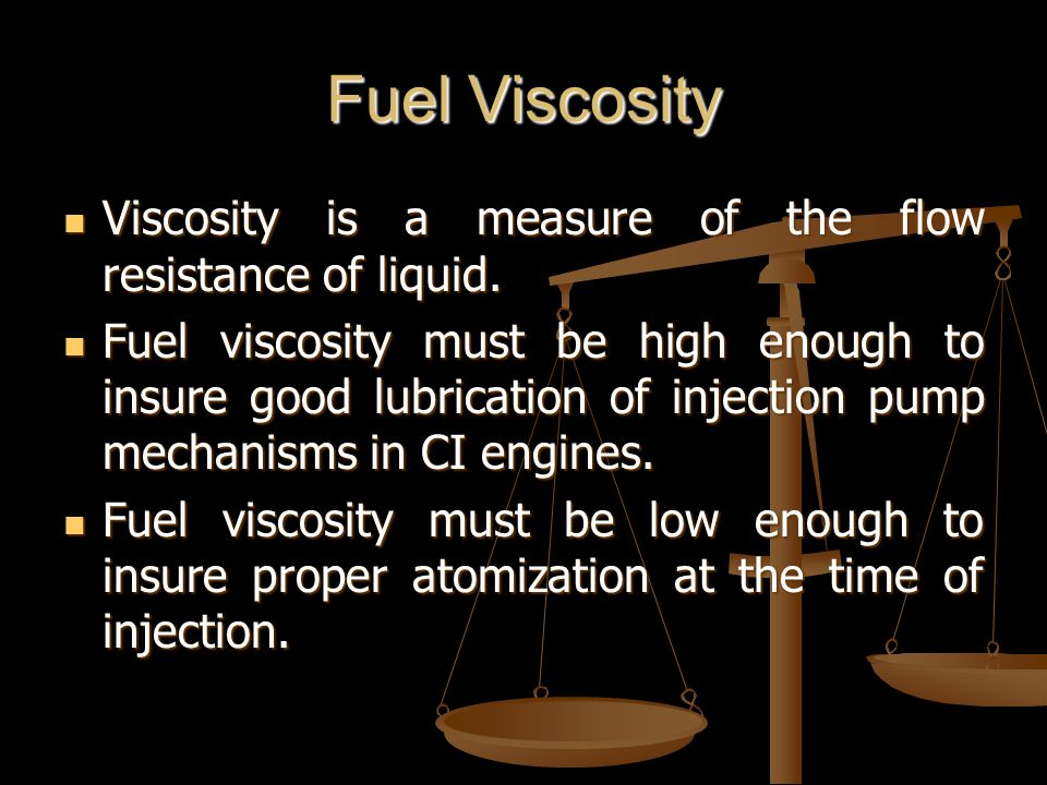 Fuel Viscosity Viscosity is a measure of the flow resistance of liquid.