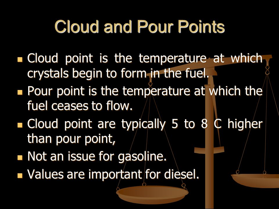 Cloud and Pour Points Cloud point is the temperature at which crystals begin to form in the fuel.