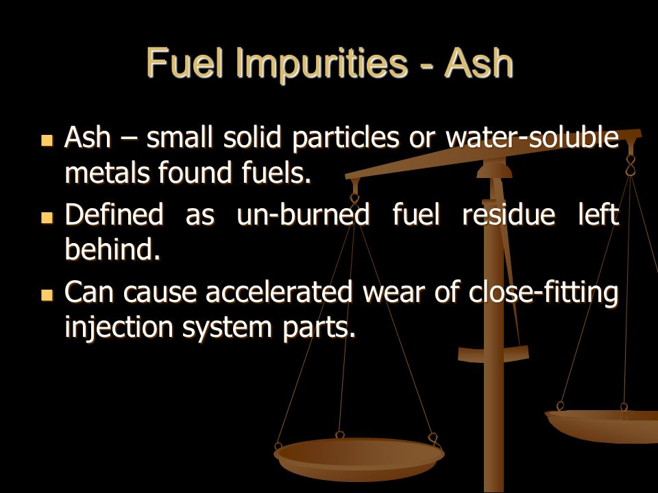 Fuel Impurities - Ash Ash – small solid particles or water-soluble metals found fuels.