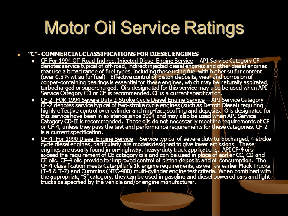 Motor Oil Service Ratings C - COMMERCIAL CLASSIFICATIONS FOR DIESEL ENGINES C - COMMERCIAL CLASSIFICATIONS FOR DIESEL ENGINES CF-For 1994 Off-Road Indirect Injected Diesel Engine Service -- API Service Category CF denotes service typical of off-road, indirect injected diesel engines and other diesel engines that use a broad range of fuel types, including those using fuel with higher sulfur content (over 0.5% wt sulfur fuel).