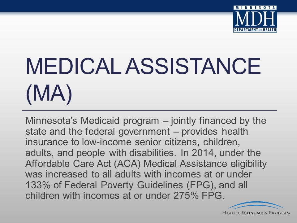 MEDICAL ASSISTANCE (MA) Minnesota's Medicaid program – jointly financed by the state and the federal government – provides health insurance to low-income senior citizens, children, adults, and people with disabilities.