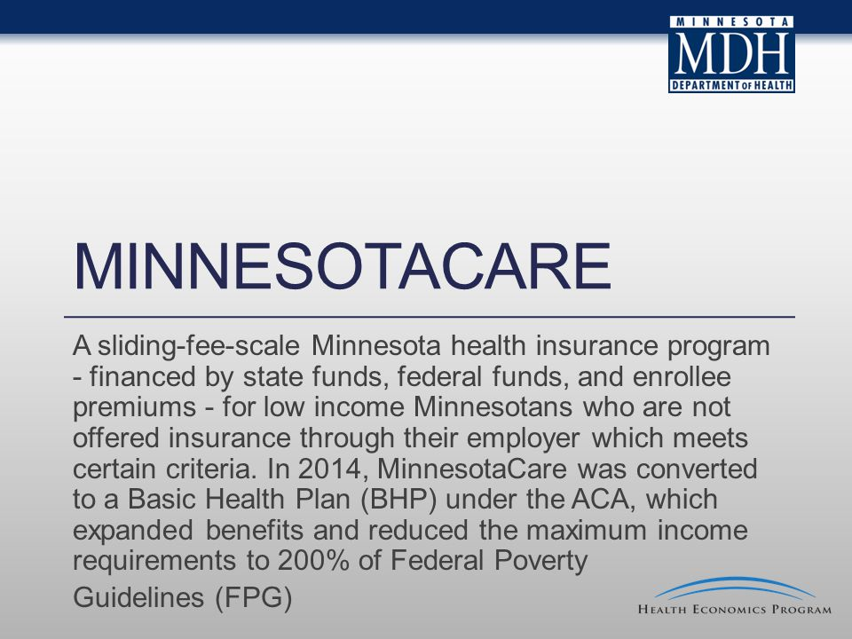MINNESOTACARE A sliding-fee-scale Minnesota health insurance program - financed by state funds, federal funds, and enrollee premiums - for low income Minnesotans who are not offered insurance through their employer which meets certain criteria.