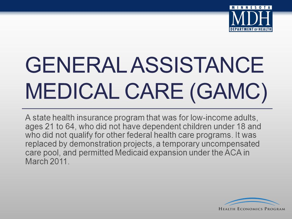 GENERAL ASSISTANCE MEDICAL CARE (GAMC) A state health insurance program that was for low-income adults, ages 21 to 64, who did not have dependent children under 18 and who did not qualify for other federal health care programs.