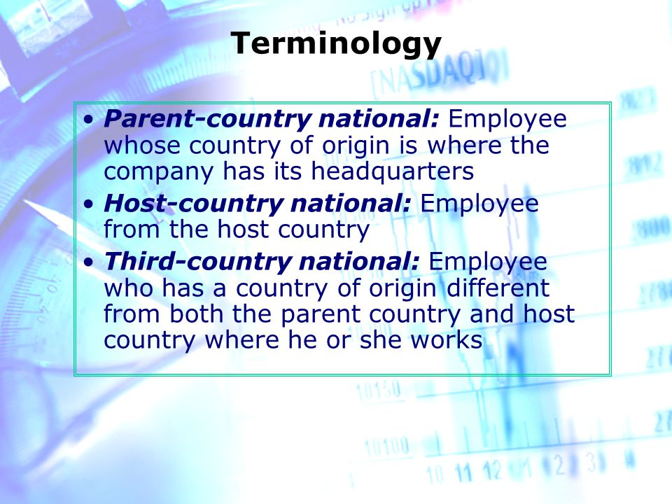 Terminology Parent-country national: Employee whose country of origin is where the company has its headquarters Host-country national: Employee from the host country Third-country national: Employee who has a country of origin different from both the parent country and host country where he or she works