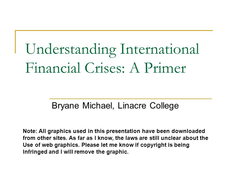 Understanding International Financial Crises: A Primer Bryane Michael, Linacre College Note: All graphics used in this presentation have been downloaded from other sites.