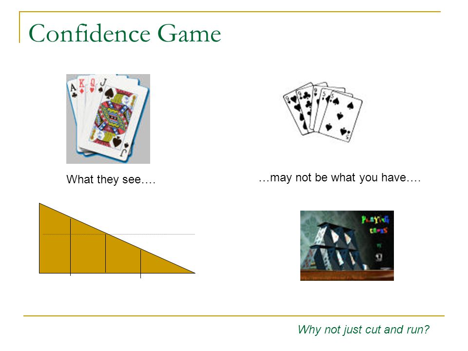 Confidence Game Why not just cut and run What they see…. …may not be what you have….