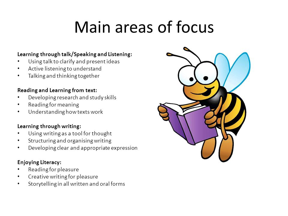 Main areas of focus Learning through talk/Speaking and Listening: Using talk to clarify and present ideas Active listening to understand Talking and thinking together Reading and Learning from text: Developing research and study skills Reading for meaning Understanding how texts work Learning through writing: Using writing as a tool for thought Structuring and organising writing Developing clear and appropriate expression Enjoying Literacy: Reading for pleasure Creative writing for pleasure Storytelling in all written and oral forms