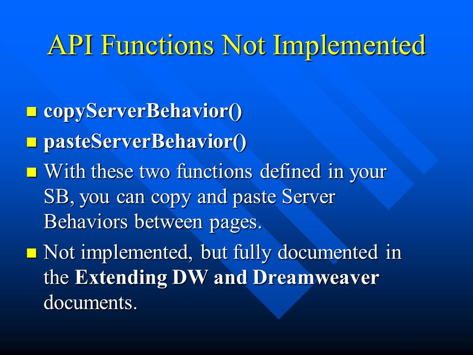 API Functions Not Implemented copyServerBehavior() copyServerBehavior() pasteServerBehavior() pasteServerBehavior() With these two functions defined in your SB, you can copy and paste Server Behaviors between pages.