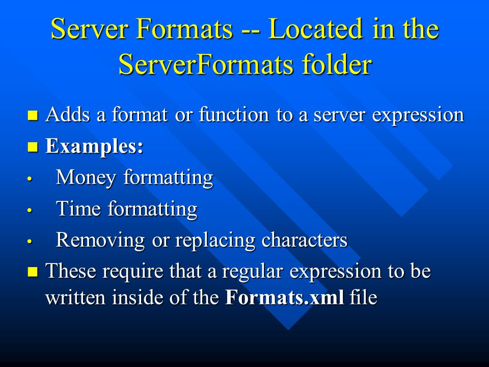 Server Formats -- Located in the ServerFormats folder Adds a format or function to a server expression Adds a format or function to a server expression Examples: Examples: Money formatting Money formatting Time formatting Time formatting Removing or replacing characters Removing or replacing characters These require that a regular expression to be written inside of the Formats.xml file These require that a regular expression to be written inside of the Formats.xml file