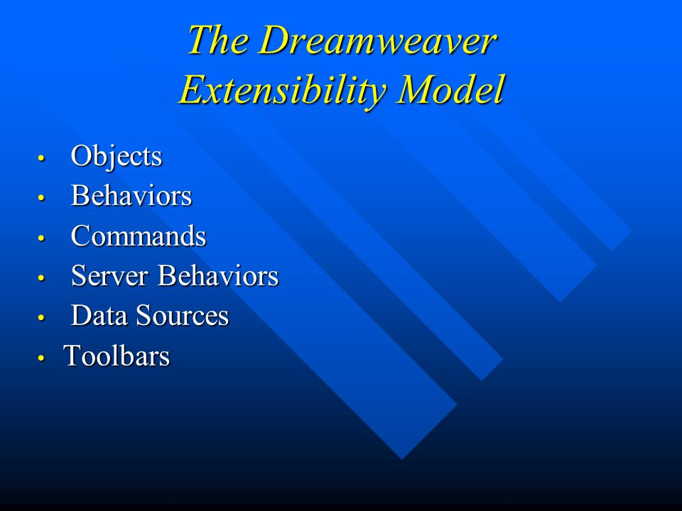 The Dreamweaver Extensibility Model Objects Objects Behaviors Behaviors Commands Commands Server Behaviors Server Behaviors Data Sources Data Sources Toolbars Toolbars