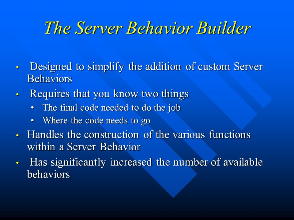 The Server Behavior Builder Designed to simplify the addition of custom Server Behaviors Designed to simplify the addition of custom Server Behaviors Requires that you know two things Requires that you know two things The final code needed to do the job The final code needed to do the job Where the code needs to go Where the code needs to go Handles the construction of the various functions within a Server Behavior Handles the construction of the various functions within a Server Behavior Has significantly increased the number of available behaviors Has significantly increased the number of available behaviors