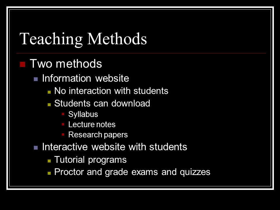 Teaching Methods Two methods Information website No interaction with students Students can download  Syllabus  Lecture notes  Research papers Interactive website with students Tutorial programs Proctor and grade exams and quizzes