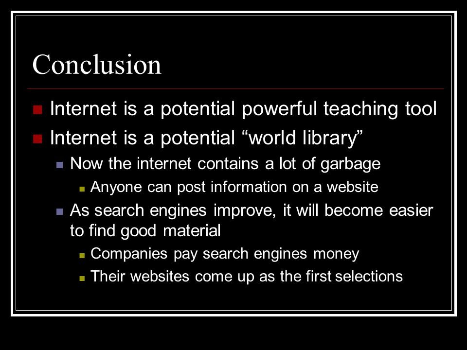 Conclusion Internet is a potential powerful teaching tool Internet is a potential world library Now the internet contains a lot of garbage Anyone can post information on a website As search engines improve, it will become easier to find good material Companies pay search engines money Their websites come up as the first selections
