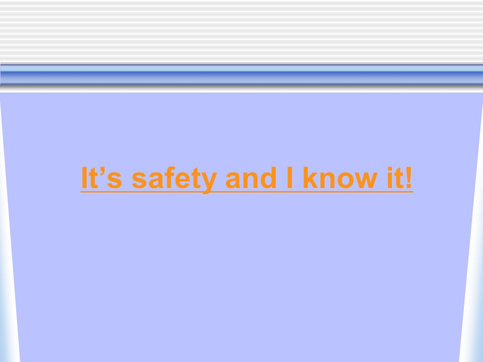It's safety and I know it!