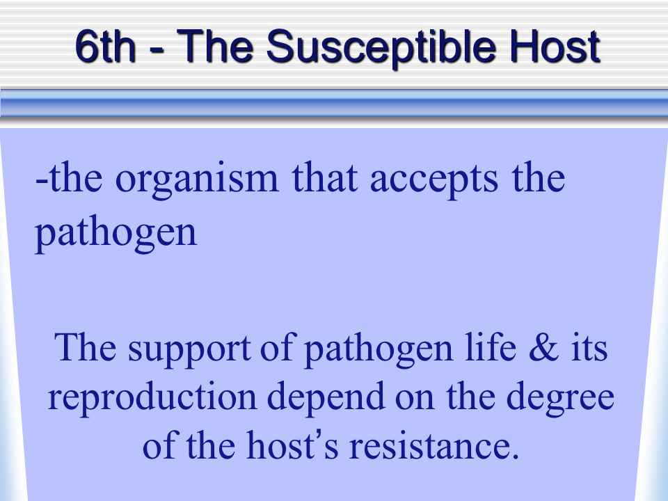 6th - TheSusceptible Host 6th - The Susceptible Host -the organism that accepts the pathogen The support of pathogen life & its reproduction depend on the degree of the host ' s resistance.