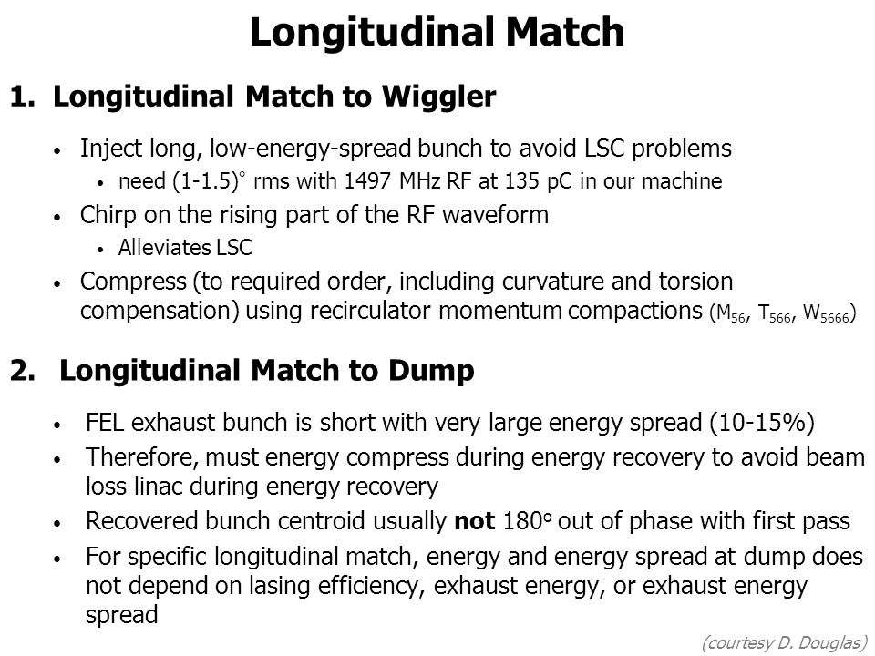 Longitudinal Match 1.Longitudinal Match to Wiggler Inject long, low-energy-spread bunch to avoid LSC problems need (1-1.5) ° rms with 1497 MHz RF at 135 pC in our machine Chirp on the rising part of the RF waveform Alleviates LSC Compress (to required order, including curvature and torsion compensation) using recirculator momentum compactions (M 56, T 566, W 5666 ) 2.