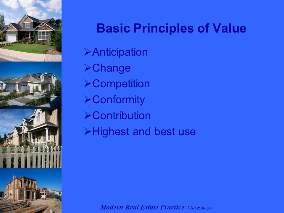 Modern Real Estate Practice 17th Edition Basic Principles of Value  Anticipation  Change  Competition  Conformity  Contribution  Highest and best use