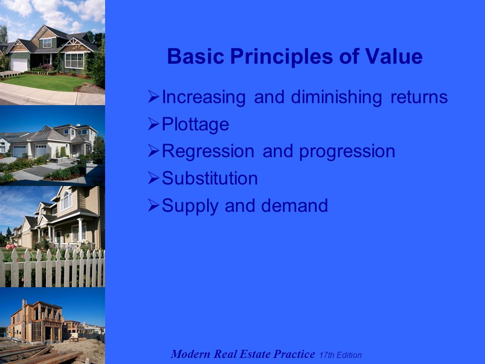 Modern Real Estate Practice 17th Edition Basic Principles of Value  Increasing and diminishing returns  Plottage  Regression and progression  Substitution  Supply and demand