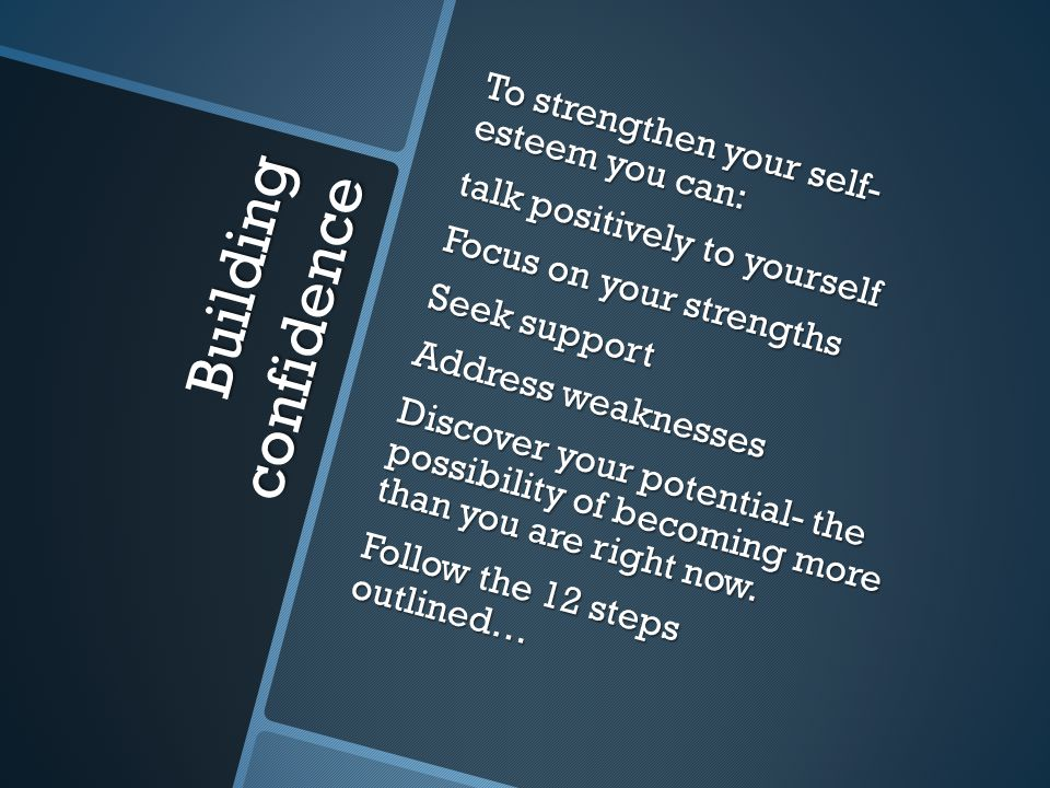 Building confidence To strengthen your self- esteem you can: talk positively to yourself Focus on your strengths Seek support Address weaknesses Discover your potential- the possibility of becoming more than you are right now.