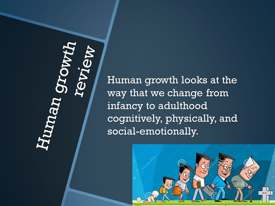 Human growth review Human growth looks at the way that we change from infancy to adulthood cognitively, physically, and social-emotionally.