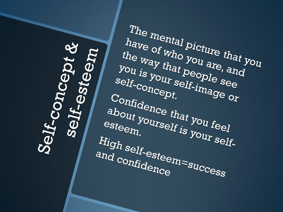 Self-concept & self-esteem The mental picture that you have of who you are, and the way that people see you is your self-image or self-concept.