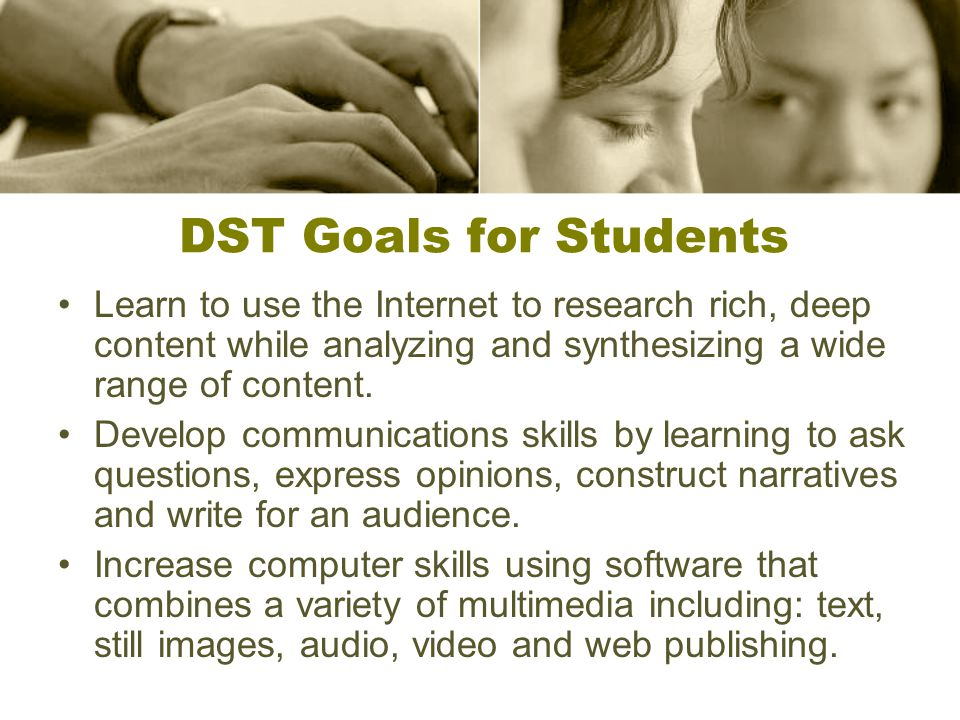 DST Goals for Students Learn to use the Internet to research rich, deep content while analyzing and synthesizing a wide range of content.