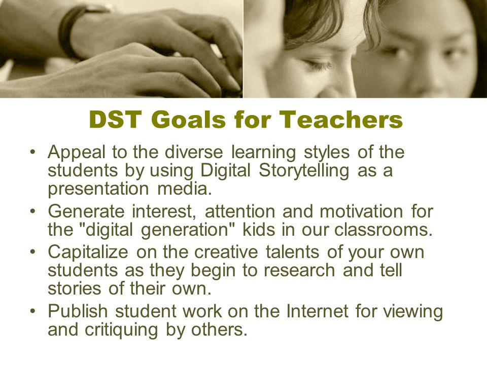 DST Goals for Teachers Appeal to the diverse learning styles of the students by using Digital Storytelling as a presentation media.