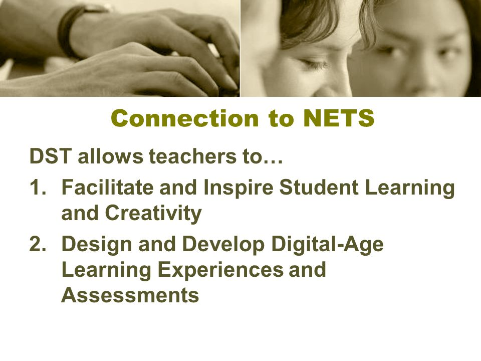 Connection to NETS DST allows teachers to… 1.Facilitate and Inspire Student Learning and Creativity 2.Design and Develop Digital-Age Learning Experiences and Assessments