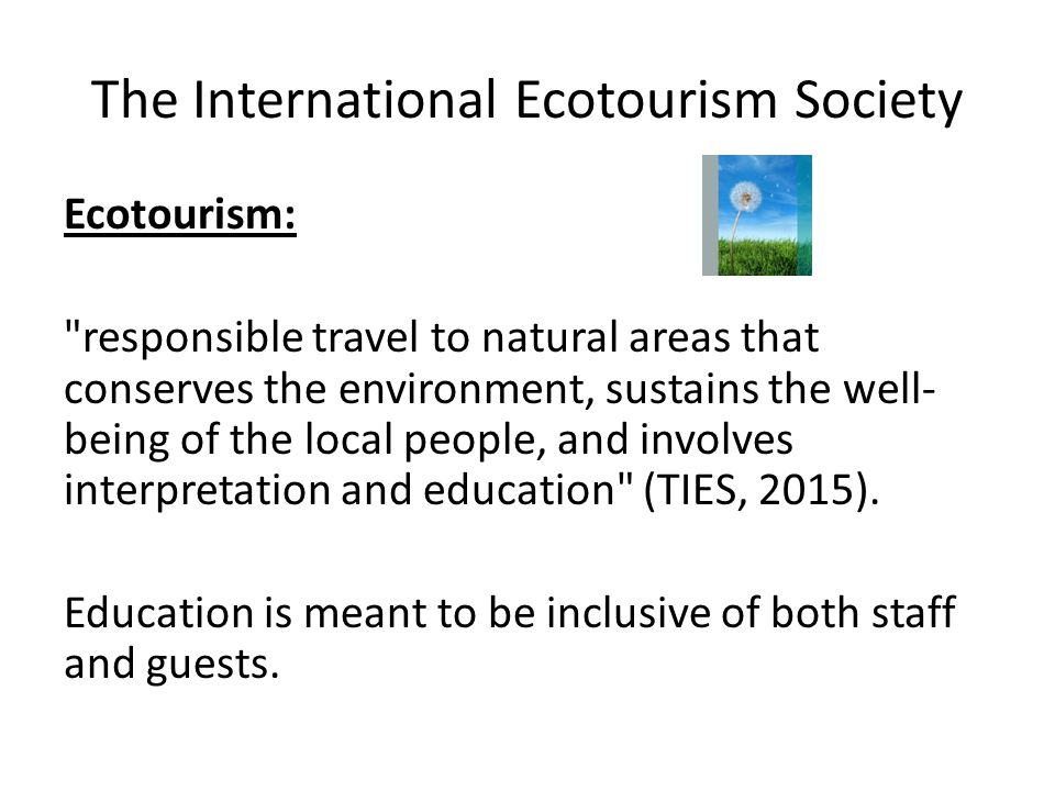 The International Ecotourism Society Ecotourism: responsible travel to natural areas that conserves the environment, sustains the well- being of the local people, and involves interpretation and education (TIES, 2015).